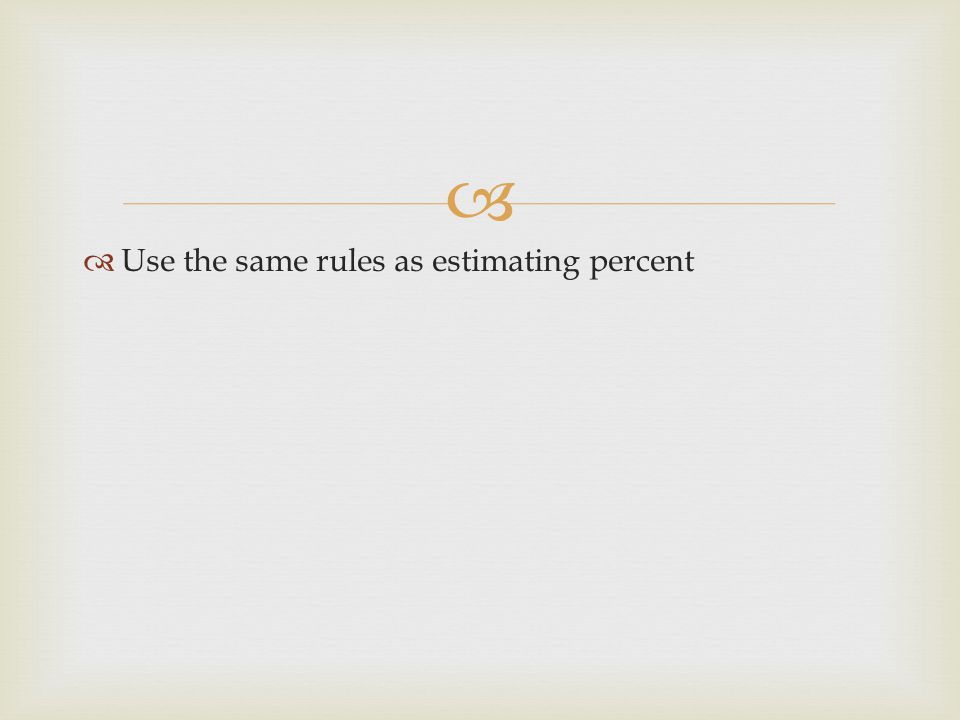 Use the same rules as estimating percent