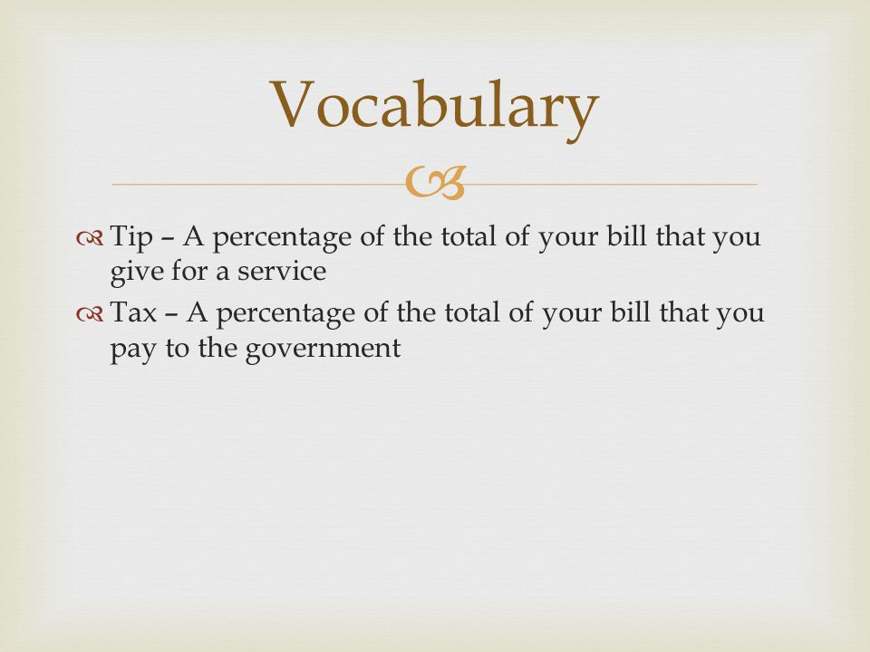 Vocabulary Tip – A percentage of the total of your bill that you give for a service.