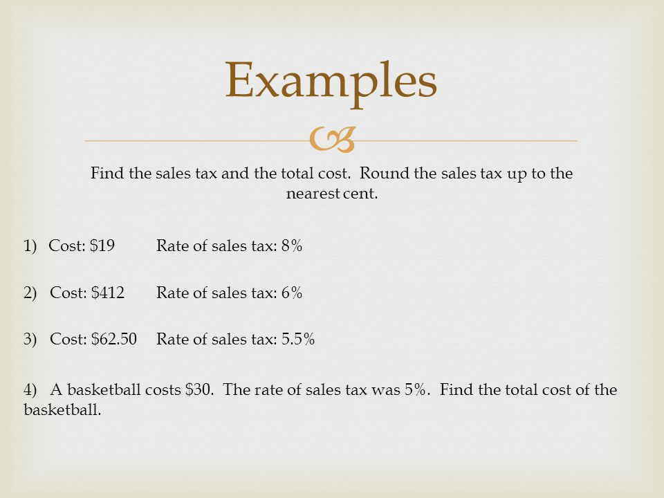 Examples Find the sales tax and the total cost. Round the sales tax up to the nearest cent. Cost: $19 Rate of sales tax: 8%