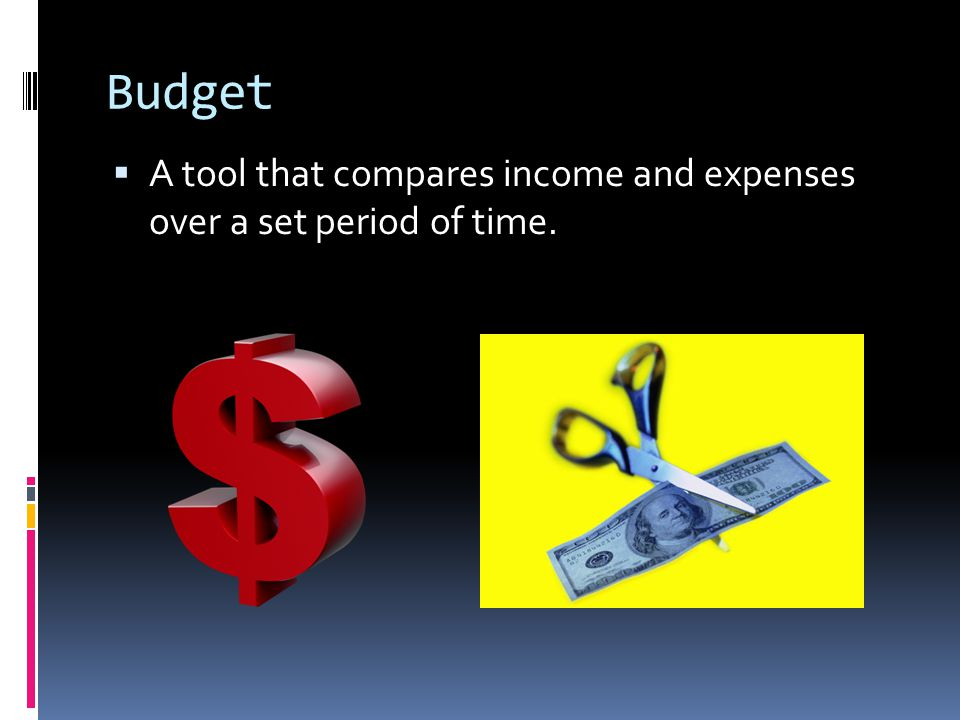 Budget A tool that compares income and expenses over a set period of time.