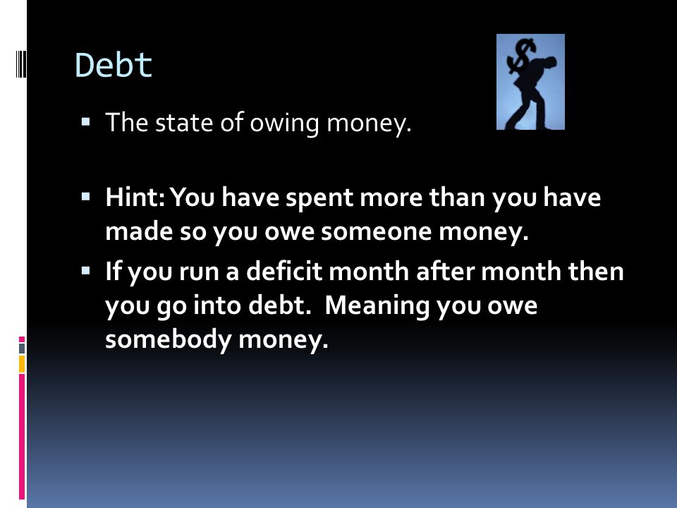 Debt The state of owing money.
