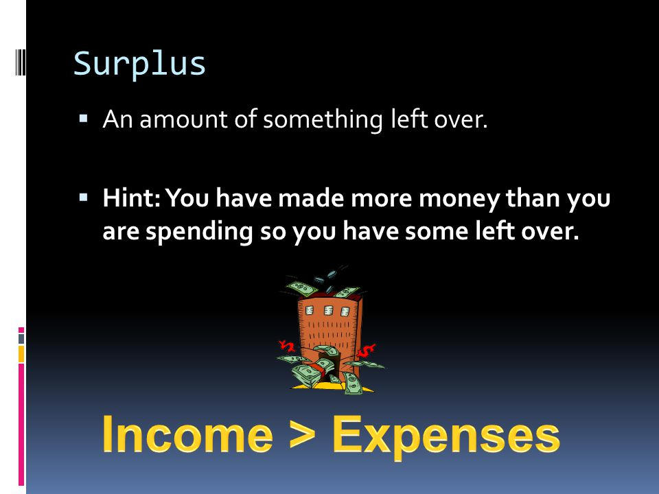Income > Expenses Surplus An amount of something left over.