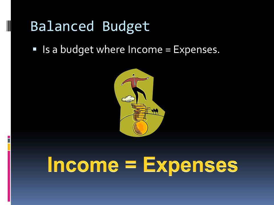 Balanced Budget Is a budget where Income = Expenses. Income = Expenses