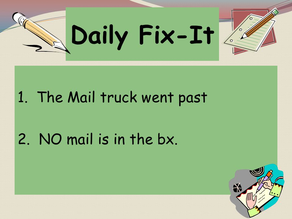 Daily Fix-It 1. The Mail truck went past 2. NO mail is in the bx.