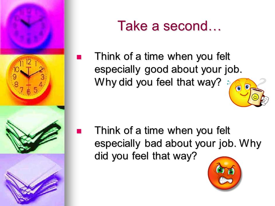 Take a second… Think of a time when you felt especially good about your job. Why did you feel that way