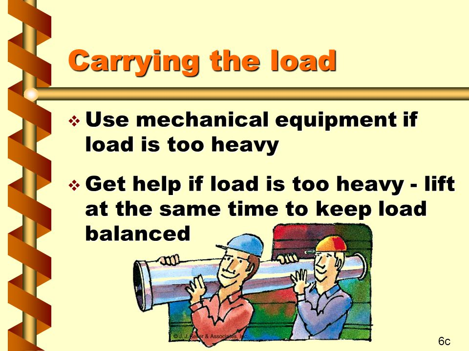 Carrying the load Use mechanical equipment if load is too heavy