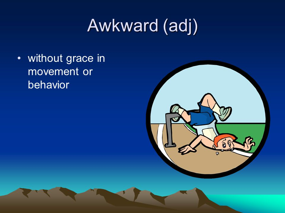 Awkward (adj) without grace in movement or behavior