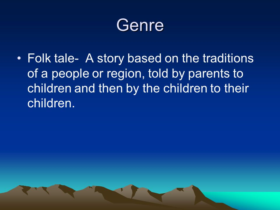 Genre Folk tale- A story based on the traditions of a people or region, told by parents to children and then by the children to their children.