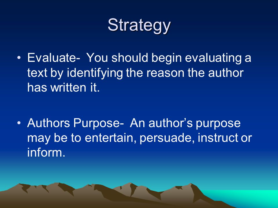Strategy Evaluate- You should begin evaluating a text by identifying the reason the author has written it.
