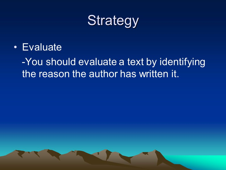 Strategy Evaluate -You should evaluate a text by identifying the reason the author has written it.