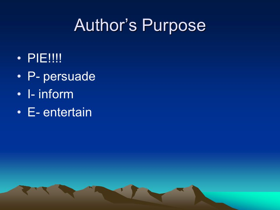 Author's Purpose PIE!!!! P- persuade I- inform E- entertain