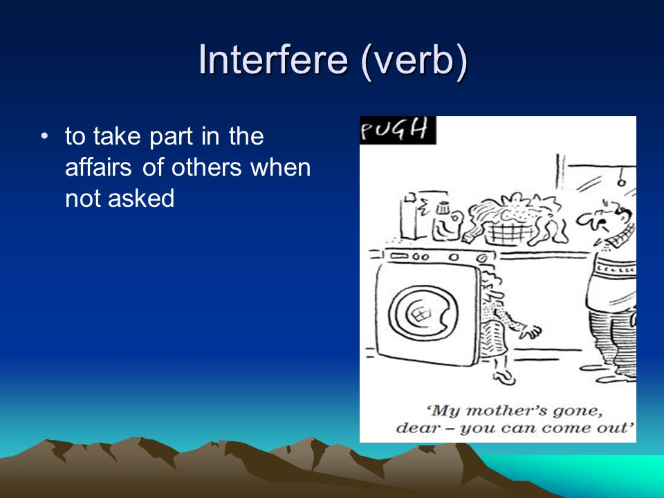 Interfere (verb) to take part in the affairs of others when not asked