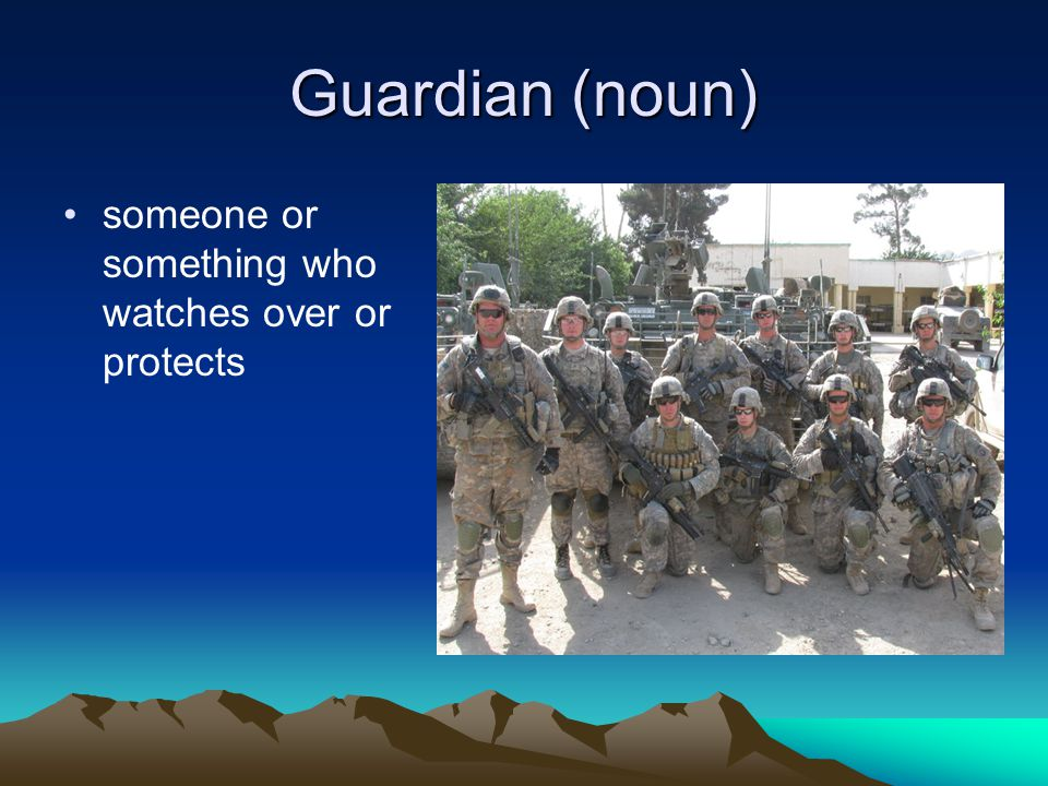Guardian (noun) someone or something who watches over or protects
