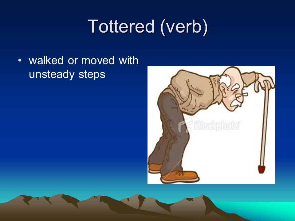 Tottered (verb) walked or moved with unsteady steps