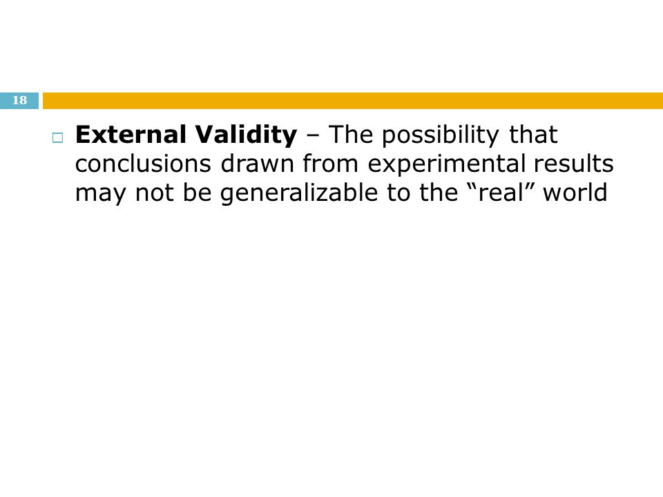 External Validity – The possibility that conclusions drawn from experimental results may not be generalizable to the real world