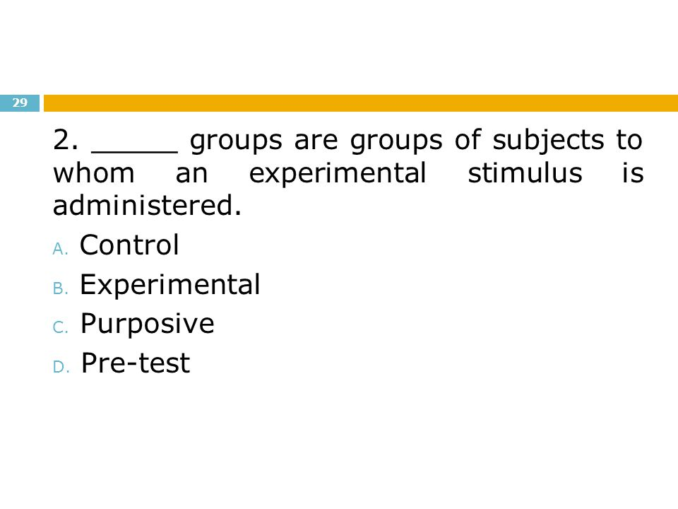 2. _____ groups are groups of subjects to whom an experimental stimulus is administered.