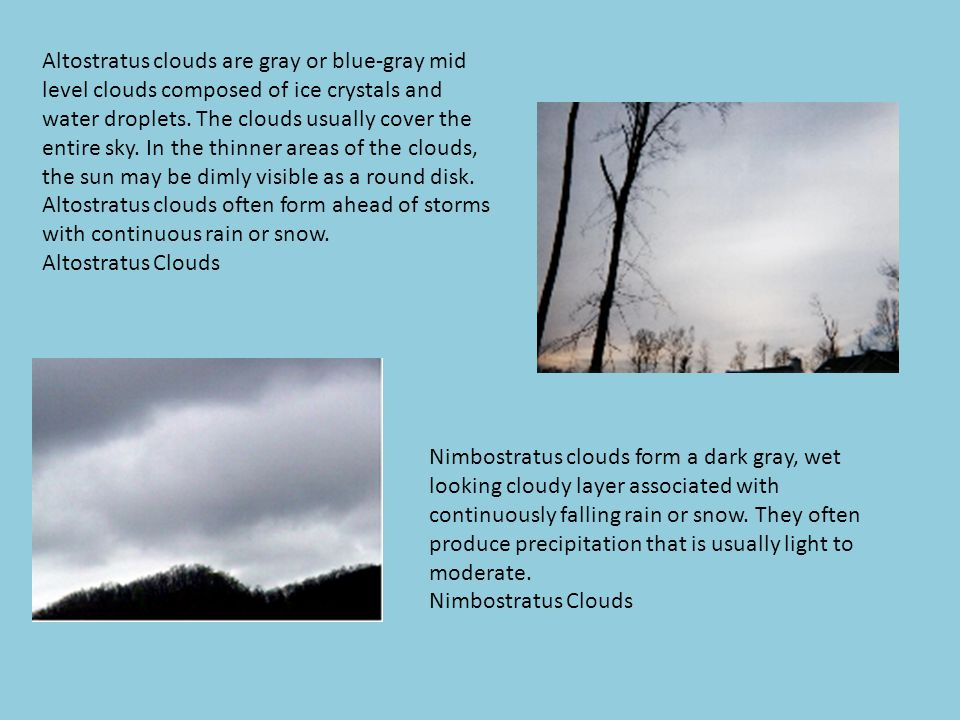 Altostratus clouds are gray or blue-gray mid level clouds composed of ice crystals and water droplets. The clouds usually cover the entire sky. In the thinner areas of the clouds, the sun may be dimly visible as a round disk. Altostratus clouds often form ahead of storms with continuous rain or snow.