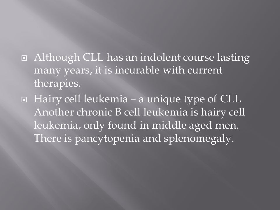 Although CLL has an indolent course lasting many years, it is incurable with current therapies.