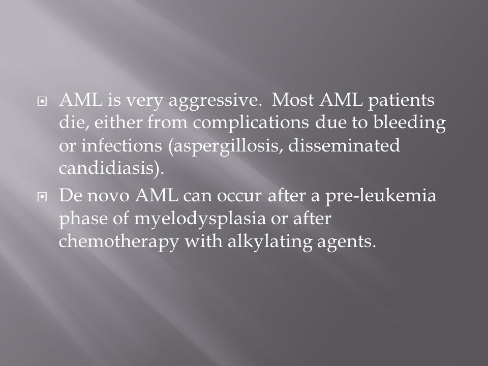 AML is very aggressive. Most AML patients die, either from complications due to bleeding or ​infections (aspergillosis, disseminated candidiasis).