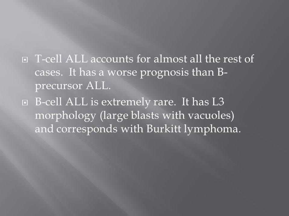 T-cell ALL accounts for almost all the rest of cases