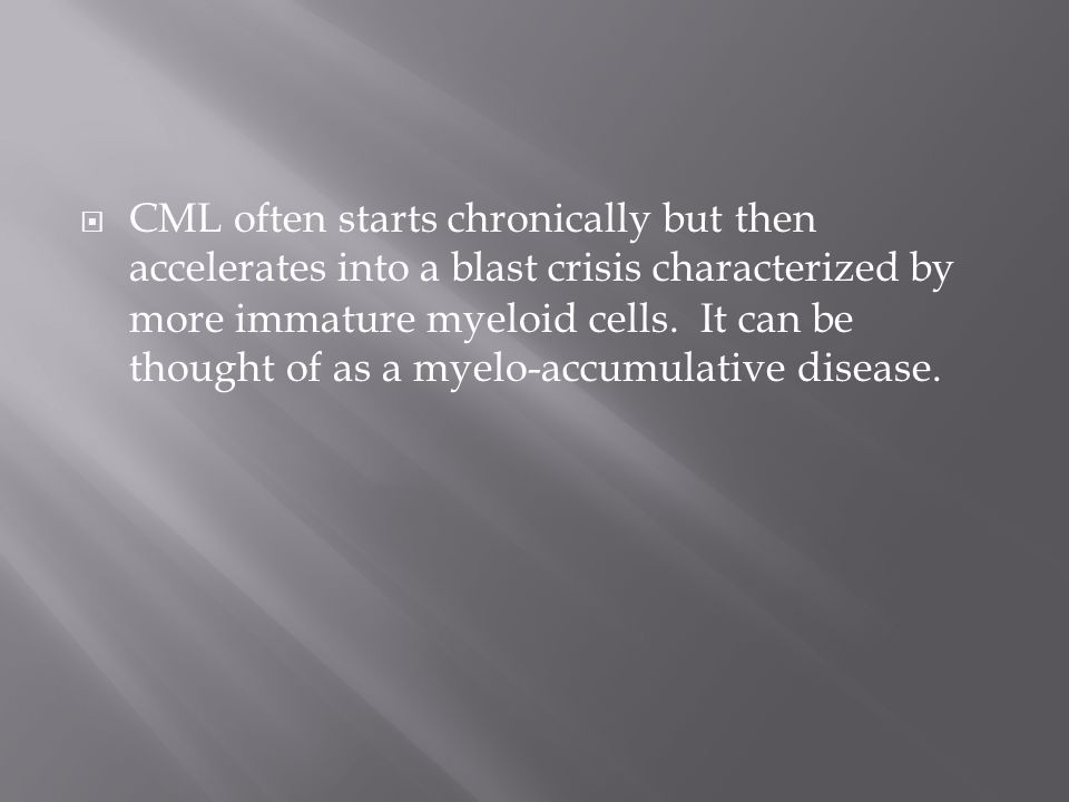 CML often starts chronically but then accelerates into a blast crisis characterized by more ​immature myeloid cells.