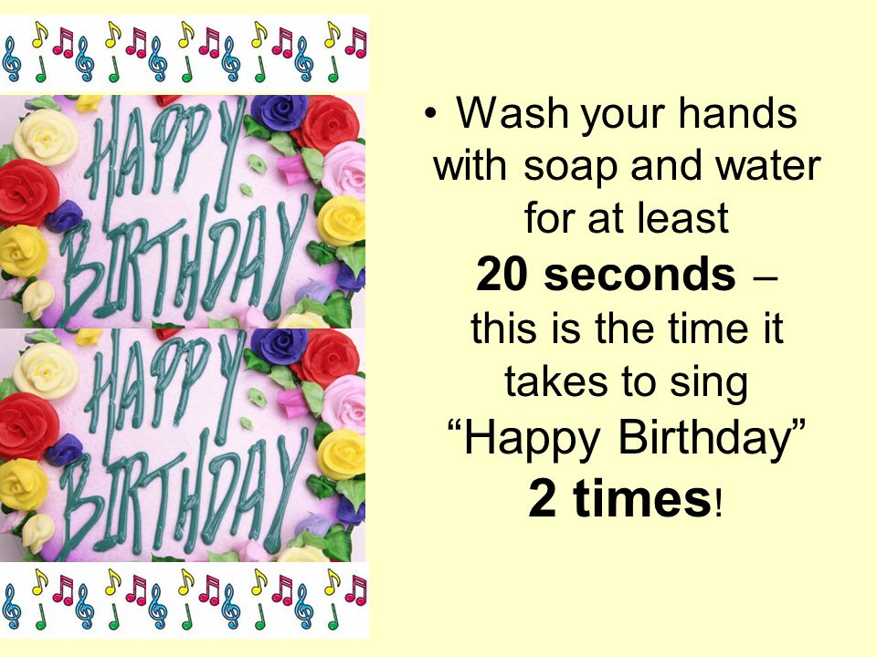 Wash your hands with soap and water for at least 20 seconds – this is the time it takes to sing Happy Birthday 2 times!