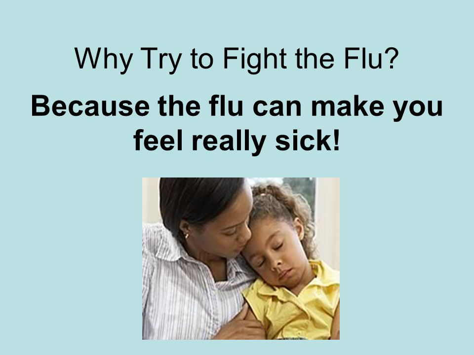 Why Try to Fight the Flu Because the flu can make you feel really sick!