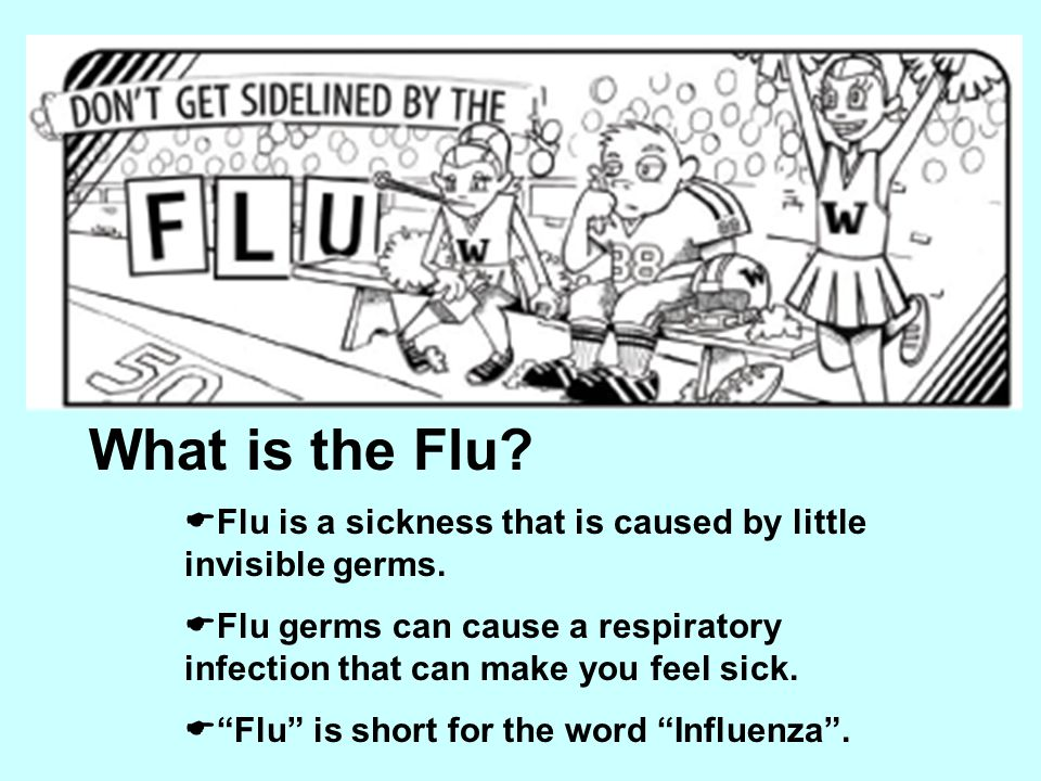What is the Flu Flu is a sickness that is caused by little invisible germs.