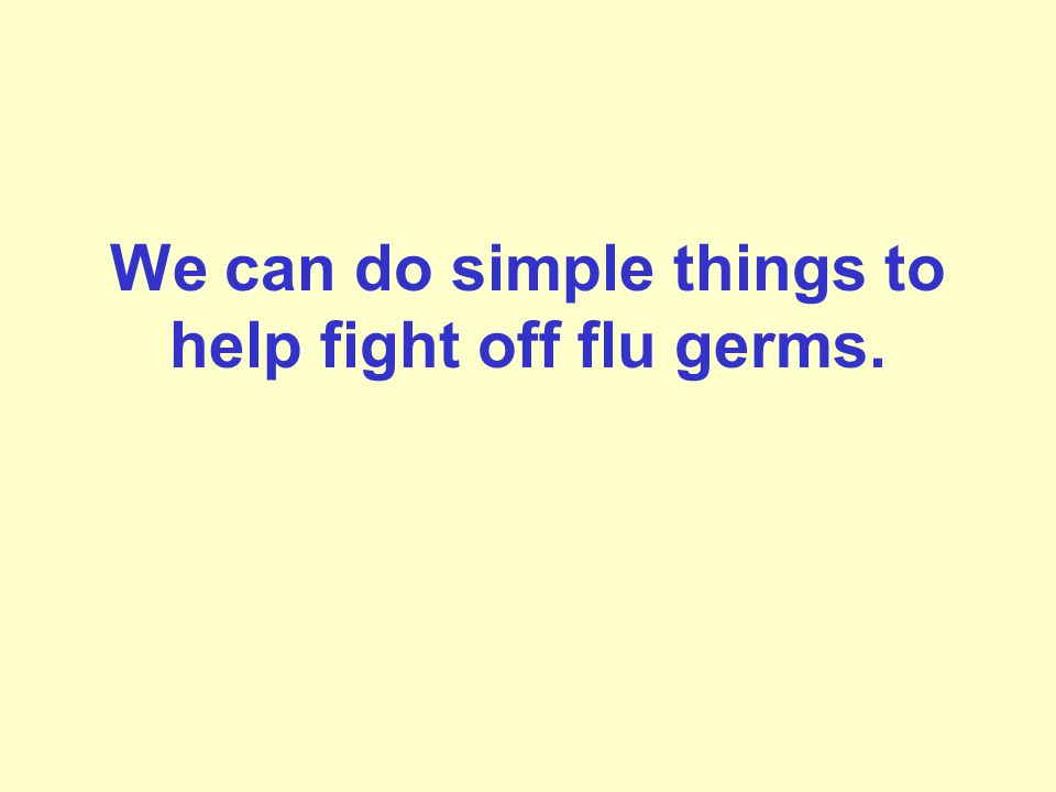 We can do simple things to help fight off flu germs.