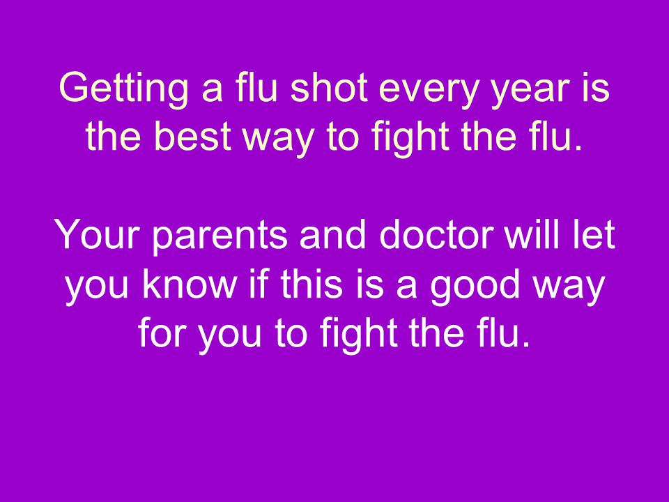Getting a flu shot every year is the best way to fight the flu