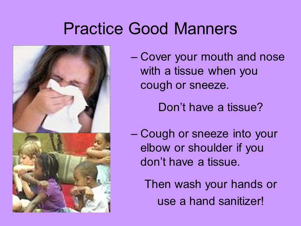 Practice Good Manners Cover your mouth and nose with a tissue when you cough or sneeze. Don't have a tissue