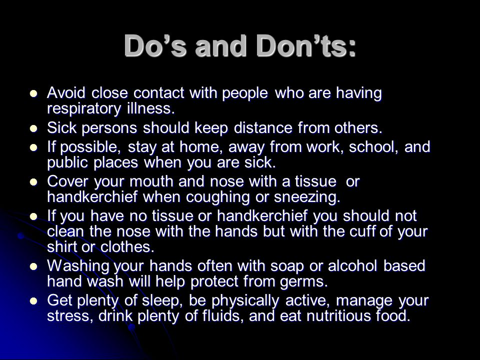 Do's and Don'ts: Avoid close contact with people who are having respiratory illness. Sick persons should keep distance from others.