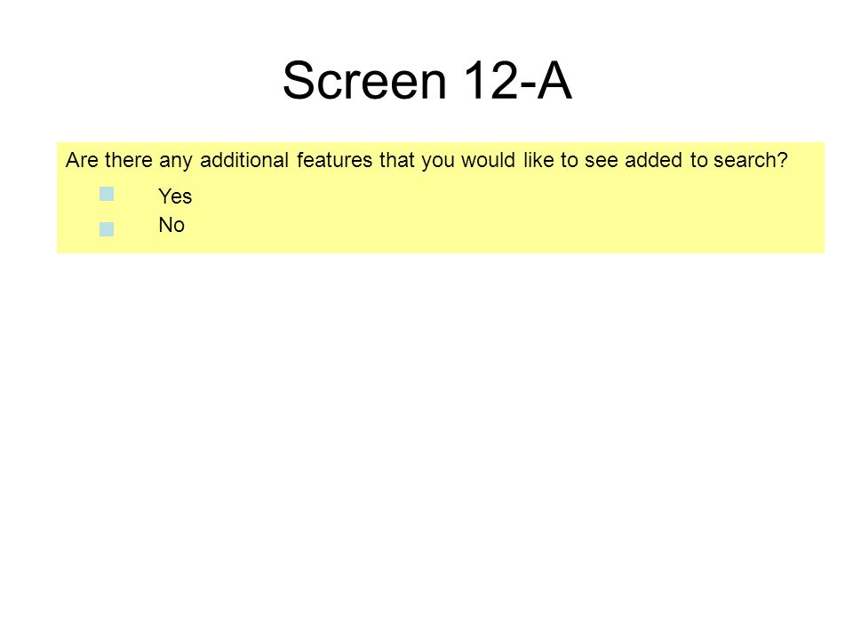 Screen 12-A Are there any additional features that you would like to see added to search No Yes