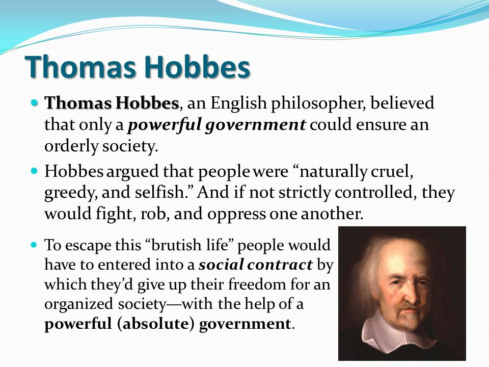 Thomas Hobbes Thomas Hobbes, an English philosopher, believed that only a powerful government could ensure an orderly society.