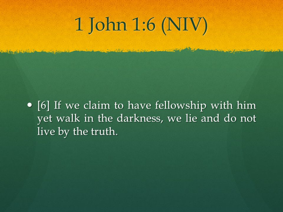 1 John 1:6 (NIV) [6] If we claim to have fellowship with him yet walk in the darkness, we lie and do not live by the truth.