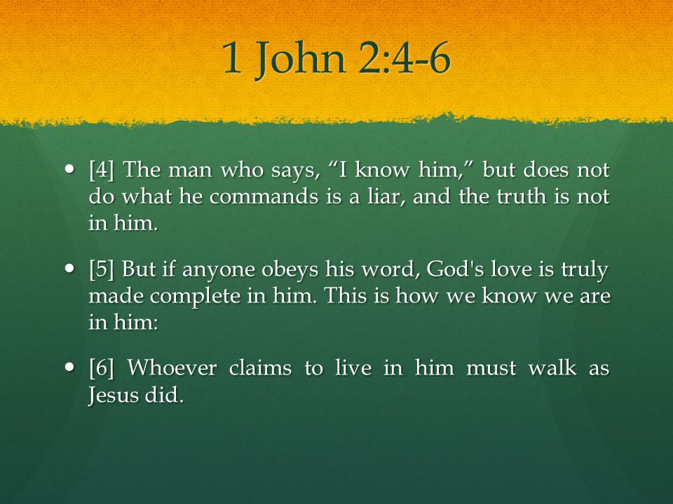 1 John 2:4-6 [4] The man who says, I know him, but does not do what he commands is a liar, and the truth is not in him.