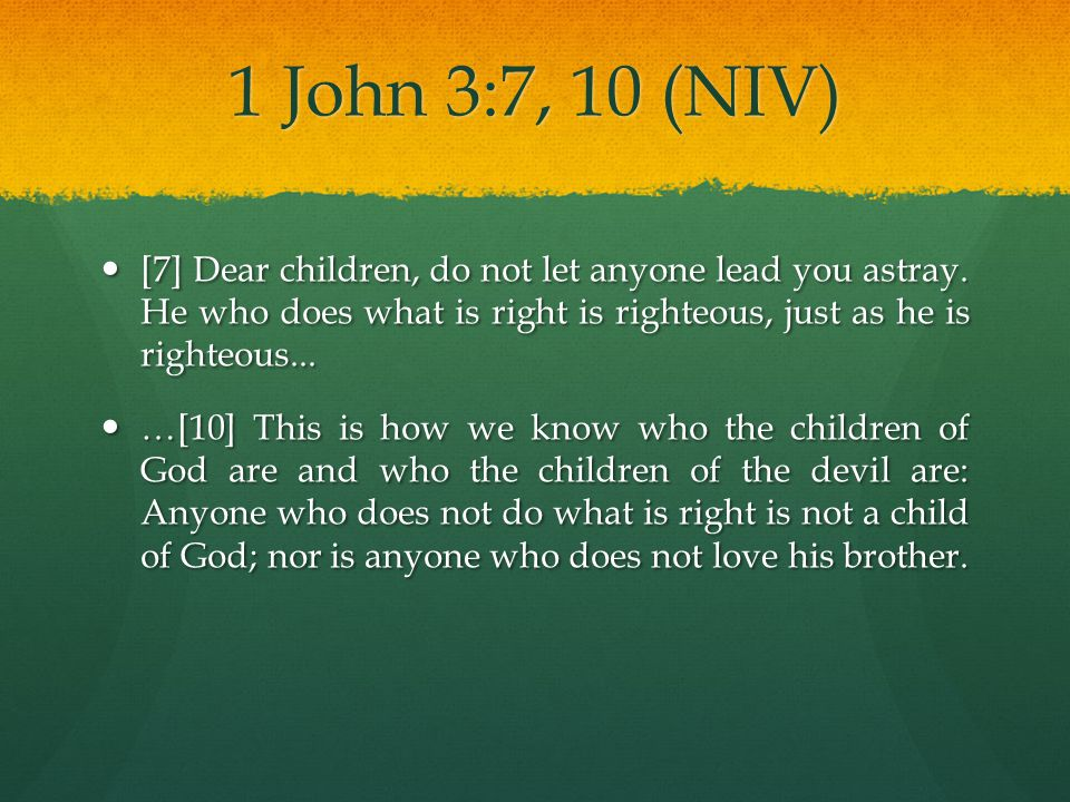 1 John 3:7, 10 (NIV) [7] Dear children, do not let anyone lead you astray. He who does what is right is righteous, just as he is righteous...