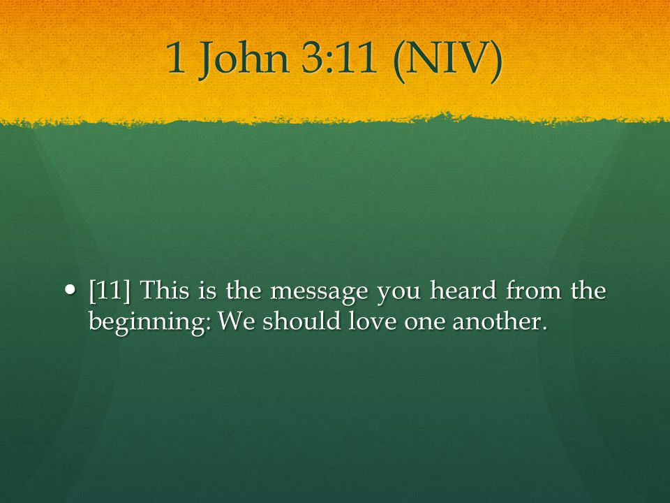 1 John 3:11 (NIV) [11] This is the message you heard from the beginning: We should love one another.