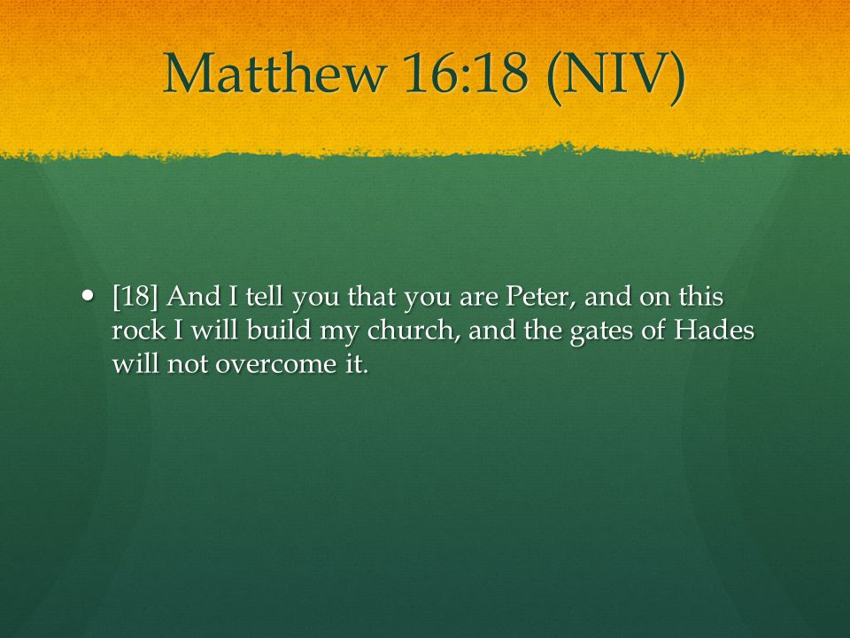 Matthew 16:18 (NIV) [18] And I tell you that you are Peter, and on this rock I will build my church, and the gates of Hades will not overcome it.