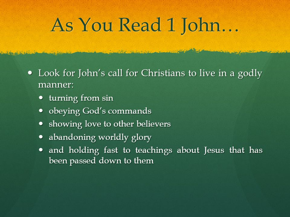 As You Read 1 John… Look for John's call for Christians to live in a godly manner: turning from sin.