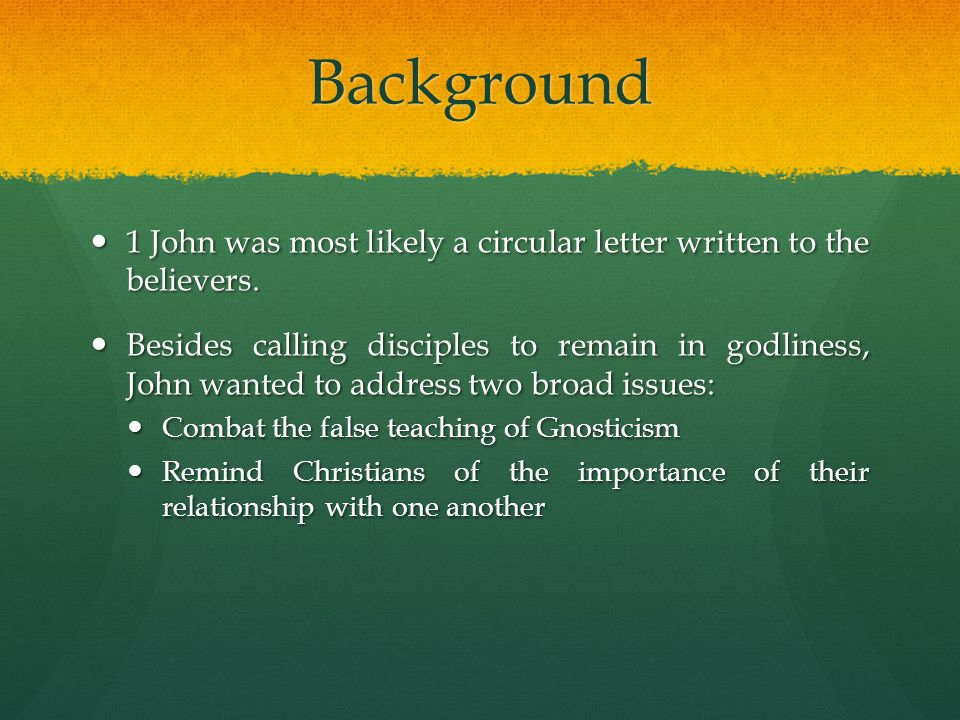 Background 1 John was most likely a circular letter written to the believers.