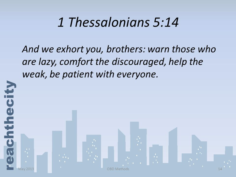1 Thessalonians 5:14 And we exhort you, brothers: warn those who are lazy, comfort the discouraged, help the weak, be patient with everyone.