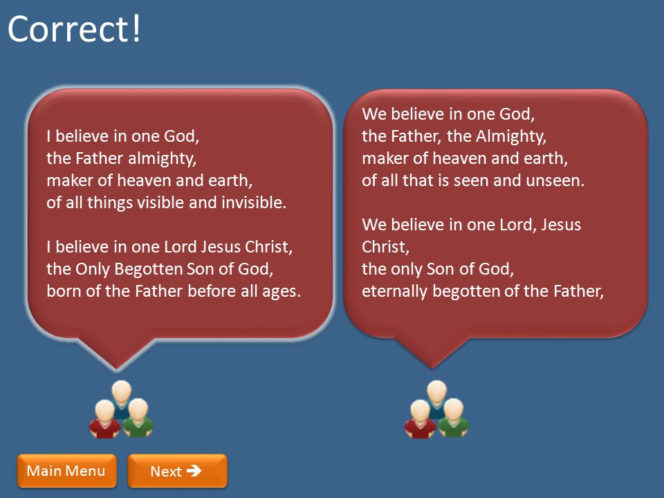 Correct! I believe in one God, the Father almighty, maker of heaven and earth, of all things visible and invisible.
