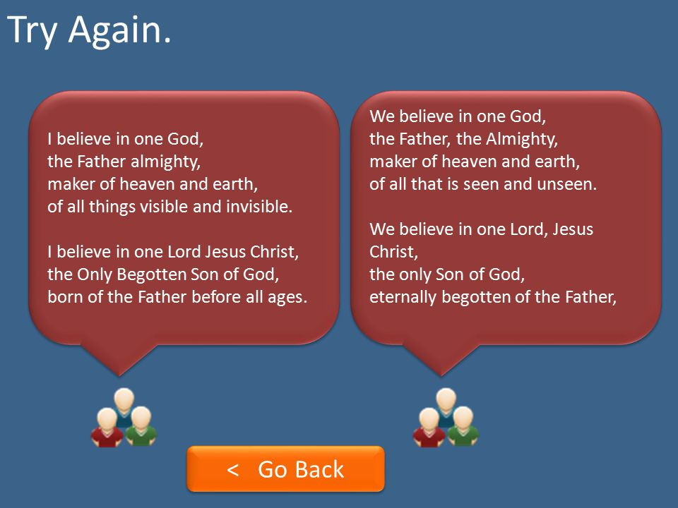 Try Again. I believe in one God, the Father almighty, maker of heaven and earth, of all things visible and invisible.
