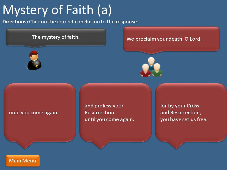 Mystery of Faith (a) Directions: Click on the correct conclusion to the response. We proclaim your death, O Lord,