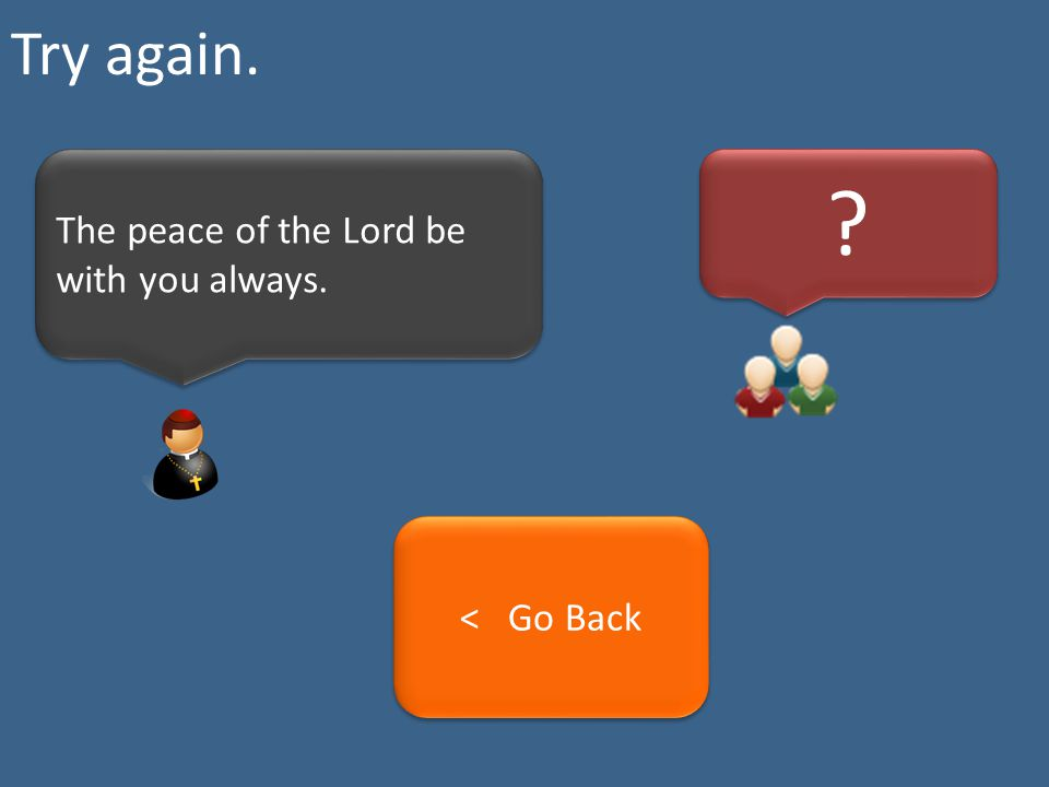 Try again. The peace of the Lord be with you always. < Go Back