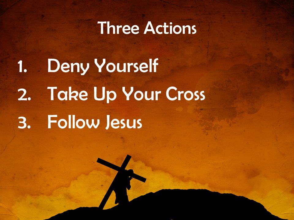 Three Actions Deny Yourself Take Up Your Cross Follow Jesus