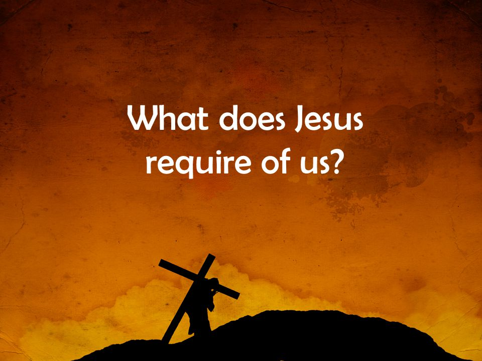 What does Jesus require of us