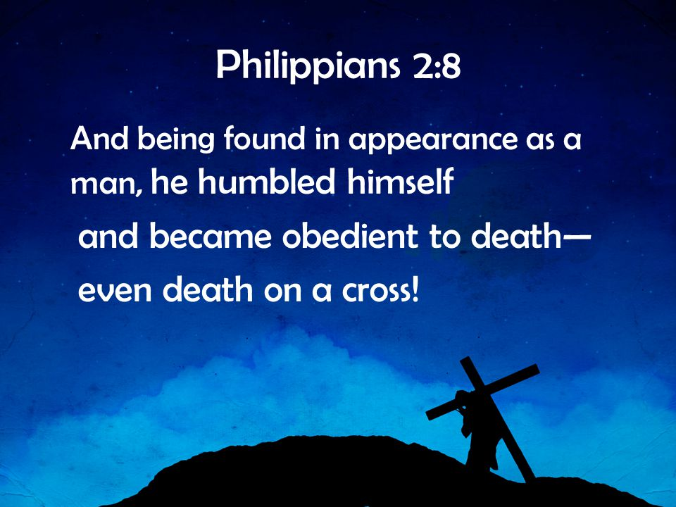 Philippians 2:8 and became obedient to death— even death on a cross!