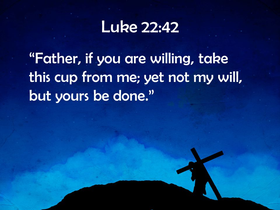 Luke 22:42 Father, if you are willing, take this cup from me; yet not my will, but yours be done.